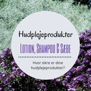 Hvor sikre er dine hudplejeprodukter?                      Del 1 ud af 2 – Lotion, Shampoo & Sæbe
